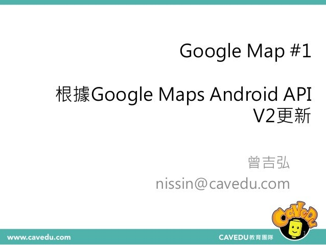 Google Map #1 根據Google Maps Android API V2更新 曾吉弘 nissin@cavedu.com 1