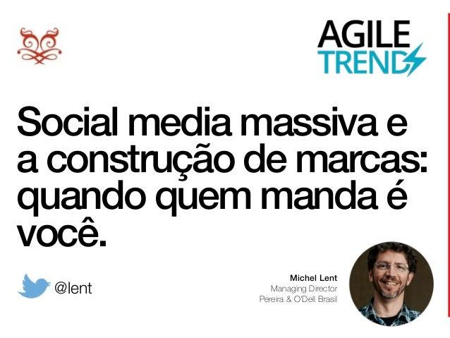 Social media massiva e a construção de marcas: quando quem manda é você. Michel Lent Managing Director Pereira & O'Dell B...