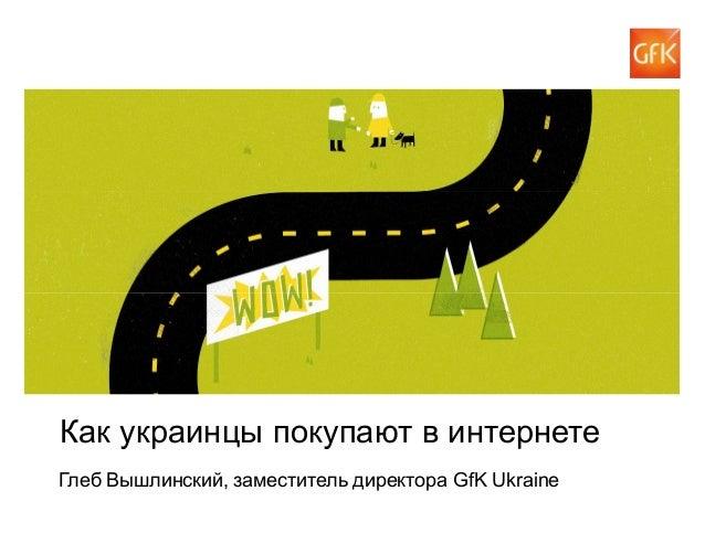 © GfK 2014 | Как украинцы покупают в интернете | 24 апреля 2014 1 Как украинцы покупают в интернете Глеб Вышлинский, замес...
