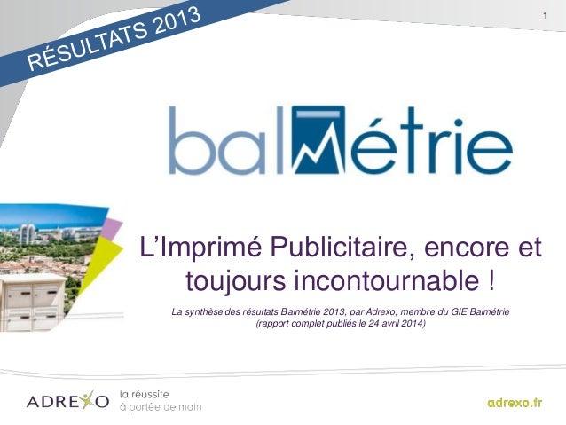 1 L'Imprimé Publicitaire, encore et toujours incontournable ! La synthèse des résultats Balmétrie 2013, par Adrexo, membre...