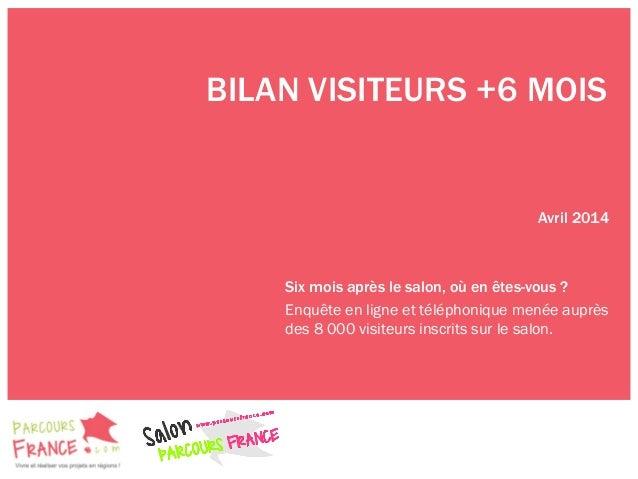 BILAN VISITEURS +6 MOIS Avril 2014 Six mois après le salon, où en êtes-vous ? Enquête en ligne et téléphonique menée auprè...