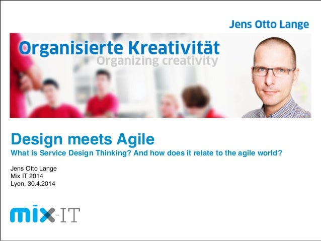 Design meets Agile! What is Service Design Thinking? And how does it relate to the agile world?! ! Jens Otto Lange! Mix IT...