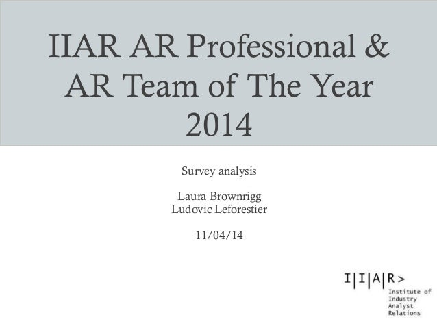 IIAR AR Professional & AR Team of The Year 2014 Survey analysis Laura Brownrigg Ludovic Leforestier 11/04/14