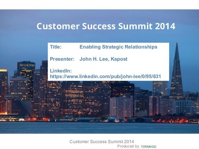 Produced by Customer Success Summit 2014 Customer Success Summit 2014 Title: Enabling Strategic Relationships Presenter: J...