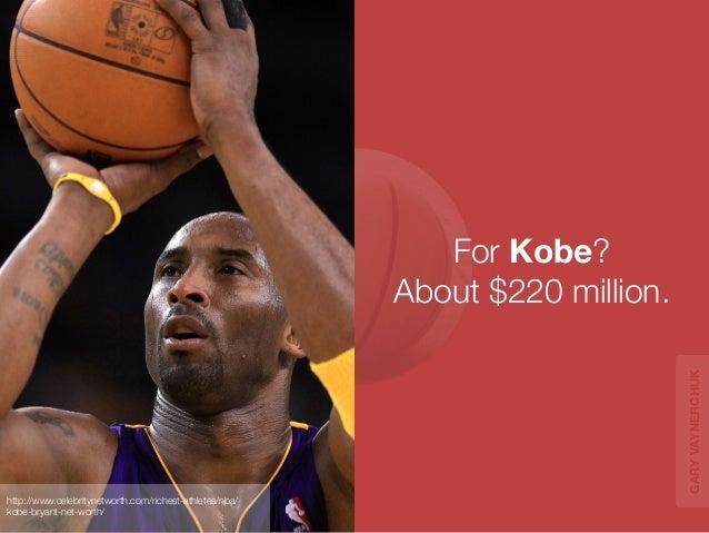For Kobe?  About $220 million.  http://www.celebritynetworth.com/richest-athletes/nba/  kobe-bryant-net-worth/  GARY VAYNE...