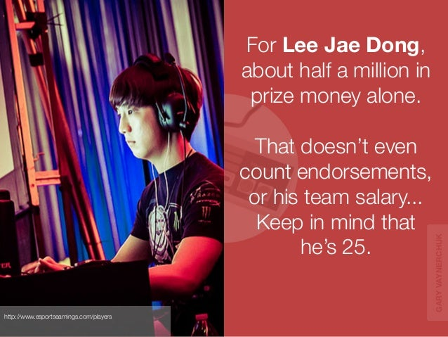 For Lee Jae Dong,  about half a million in  prize money alone.  That doesn't even  count endorsements,  or his team salary...