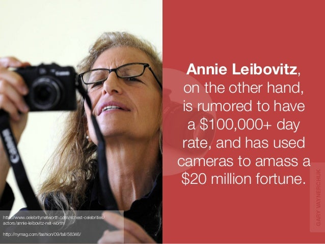 Annie Leibovitz,  on the other hand,  is rumored to have  a $100,000+ day  rate, and has used  cameras to amass a  $20 mil...