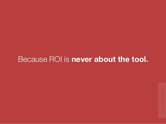 ROI is about the  MECHANIC  using the tool.  GARY VAYNERCHUK