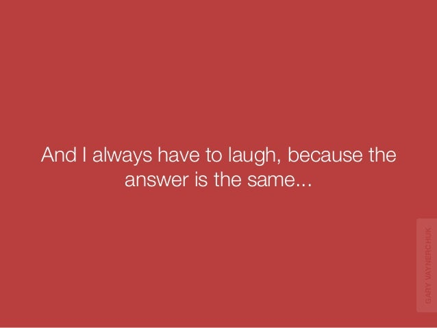 And I always have to laugh, because the  answer is the same...  GARY VAYNERCHUK
