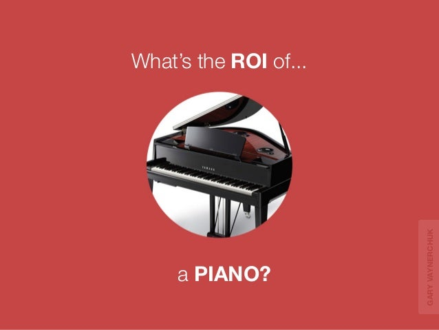 a PIANO?  What's the ROI of...  GARY VAYNERCHUK
