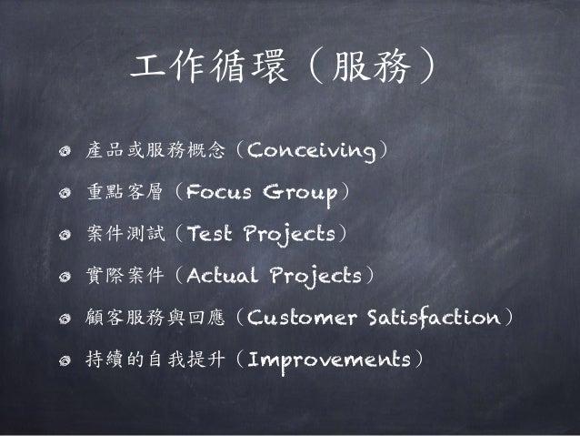 工作循環(服務) 產品或服務概念(Conceiving) 重點客層(Focus Group) 案件測試(Test Projects) 實際案件(Actual Projects) 顧客服務與回應(Customer Satisfaction) 持續...