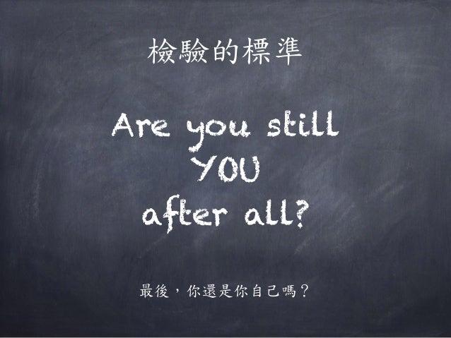 檢驗的標準 Are you still YOU after all? 最後,你還是你自己嗎?