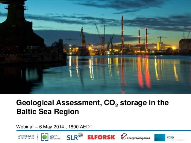 Geological Assessment, CO2 storage in the Baltic Sea Region Webinar – 6 May 2014 , 1800 AEDT