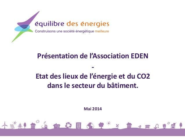 Présentation de l'Association EDEN - Etat des lieux de l'énergie et du CO2 dans le secteur du bâtiment. Mai 2014