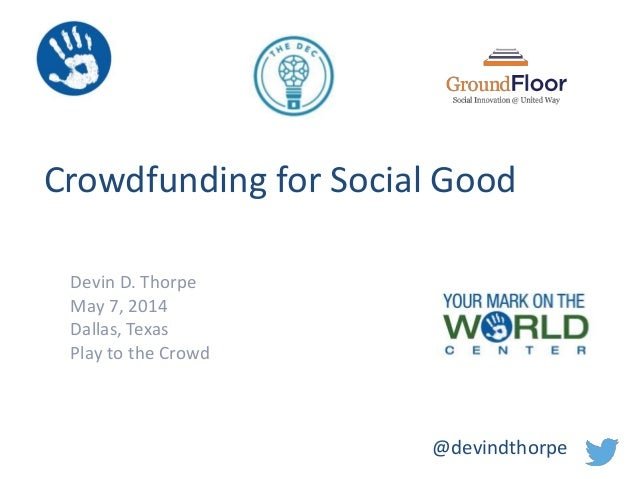 Crowdfunding for Social Good Devin D. Thorpe May 7, 2014 Dallas, Texas Play to the Crowd @devindthorpe