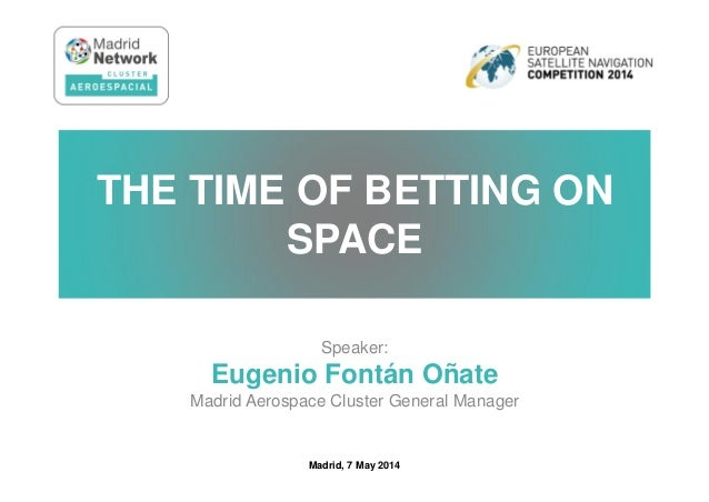 Speaker: Eugenio Fontán Oñate Madrid Aerospace Cluster General Manager THE TIME OF BETTING ON SPACE Madrid, 7 May 2014