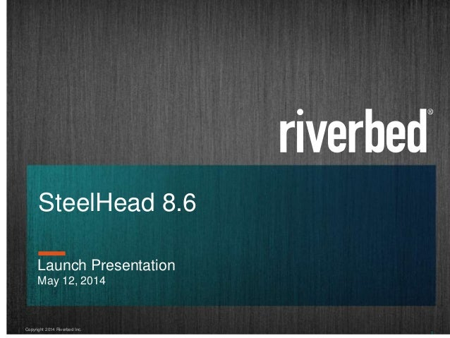Copyright 2014 Riverbed Inc. 1 SteelHead 8.6 Launch Presentation May 12, 2014