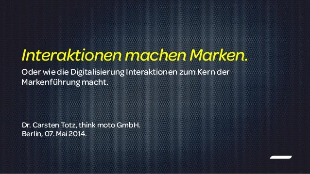 ! Dr. Carsten Totz, think moto GmbH. Berlin, 07. Mai 2014. InteraktionenmachenMarken. OderwiedieDigitalisierung Interaktio...
