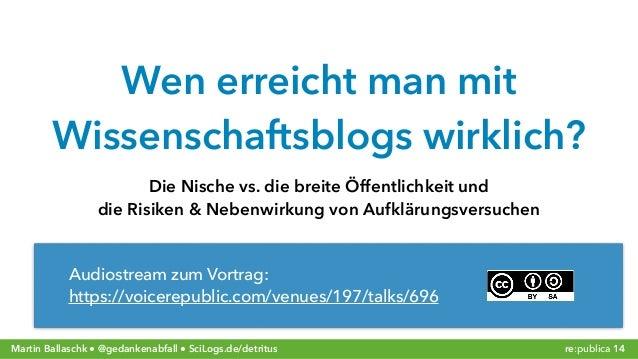 Martin Ballaschk ● @gedankenabfall ● SciLogs.de/detritus re:publica 14 Wen erreicht man mit  Wissenschaftsblogs wirklich?...