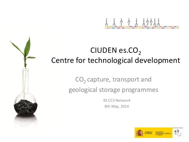 CO2 capture, transport and geological storage programmes KS CCS Network 8th May, 2014 CIUDEN es.CO2 Centre for technologic...