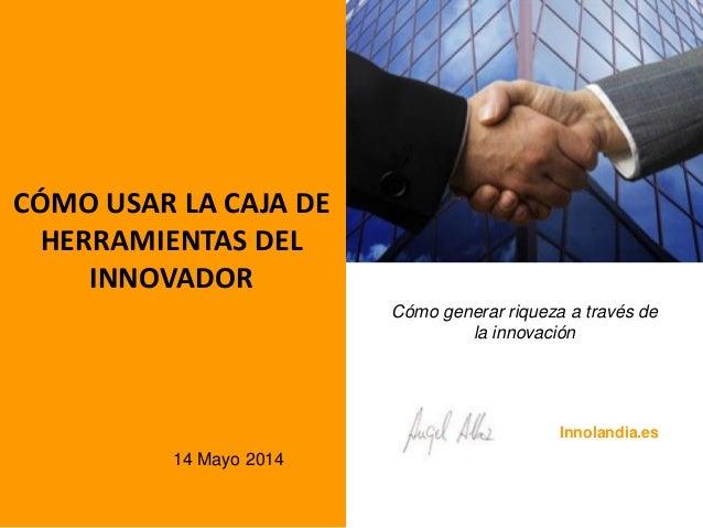 CÓMO USAR LA CAJA DE HERRAMIENTAS DEL INNOVADOR Cómo generar riqueza a través de la innovación 14 Mayo 2014 Innolandia.es