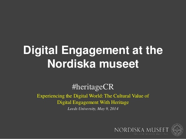 Digital Engagement at the Nordiska museet #heritageCR Experiencing the Digital World: The Cultural Value of Digital Engage...