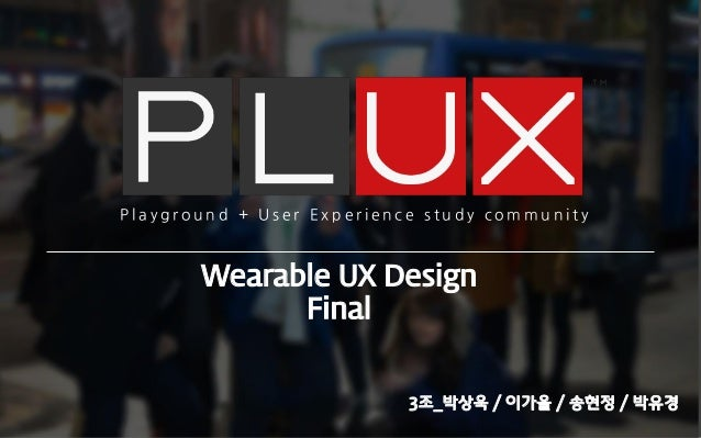 Wearable UX Design Final P l a y g r o u n d + U s e r E x p e r i e n c e s t u d y c o m m u n i t y 3조_박상욱 / 이가을 / 송현정 ...