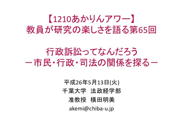 【1210あかりんアワー】 教員が研究の楽しさを語る第65回 行政訴訟ってなんだろう -市民・行政・司法の関係を探る- 平成26年5月13日(火) 千葉大学 法政経学部 准教授 横田明美 akemi@chiba-u.jp