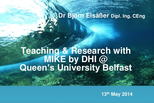 Teaching & Research with MIKE by DHI @ Queen's University Belfast Dr Björn Elsäßer Dipl. Ing. CEng 13th May 2014