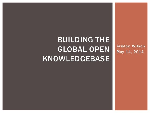 Kristen Wilson May 14, 2014 BUILDING THE GLOBAL OPEN KNOWLEDGEBASE