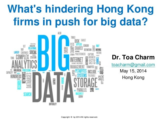 Copyright © by 2014 All rights reserved. What's hindering Hong Kong firms in push for big data? Dr. Toa Charm toacharm@gma...