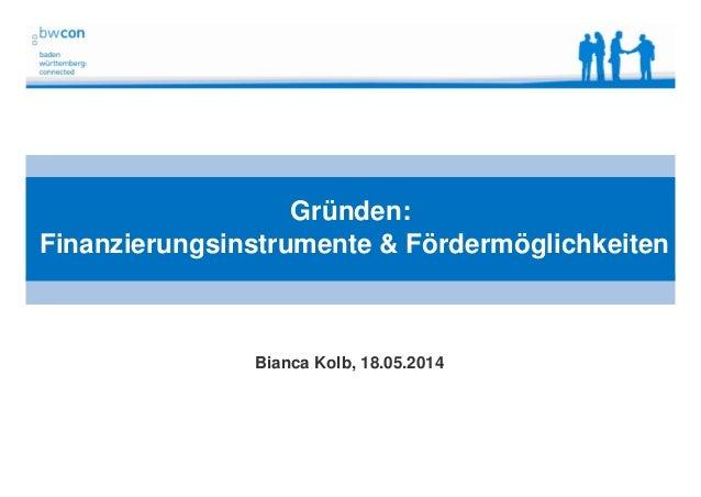 Bianca Kolb, bwcon, 18.05.2014 Gründen: Finanzierungsinstrumente & Fördermöglichkeiten Bianca Kolb, 18.05.2014