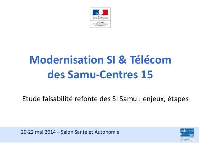 Etude faisabilité refonte des SI Samu : enjeux, étapes 20-22 mai 2014 – Salon Santé et Autonomie Modernisation SI & Téléco...