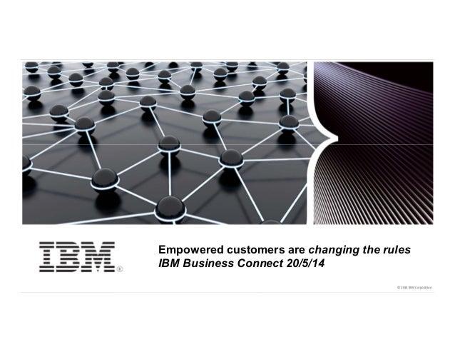 IBM Confidential © 2014 IBM Corporation1 © 2014 IBM Corporation© 2014 IBM Corporation Empowered customers are changing the...