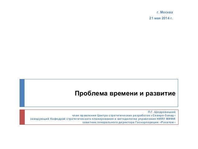 Проблема времени и развитие г. Москва 21 мая 2014 г. П.Г. Щедровицкий член правления Центра стратегических разработок «Сев...