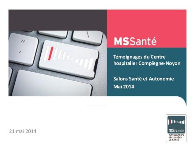 Témoignages du Centre hospitalier Compiègne-Noyon Salons Santé et Autonomie Mai 2014 Mai 2013 21 mai 2014