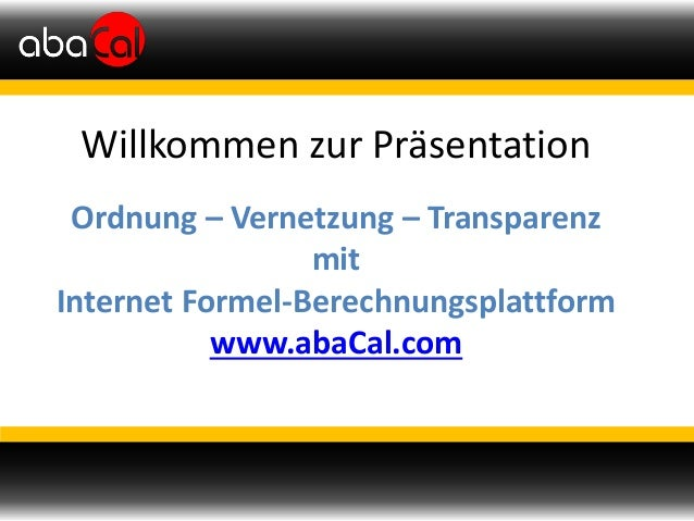 Willkommen zur Präsentation Ordnung – Vernetzung – Transparenz mit Internet Formel-Berechnungsplattform www.abaCal.com