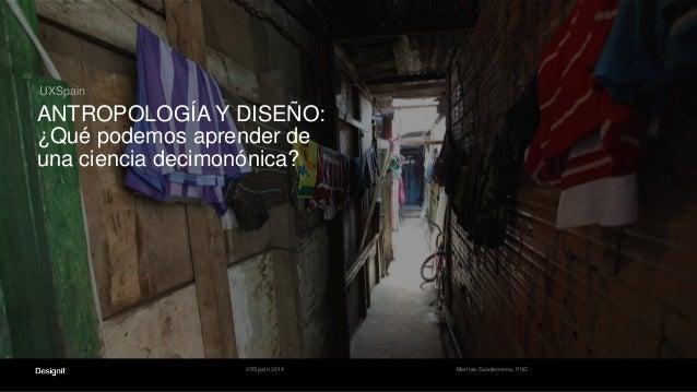 UXSpain ANTROPOLOGÍA Y DISEÑO: ¿Qué podemos aprender de una ciencia decimonónica? Maritza Guaderrama, PhDUXSpain 2014