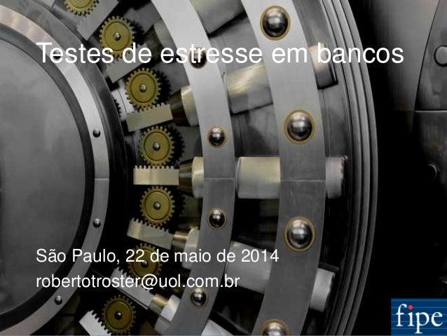 1 Testes de estresse em bancos São Paulo, 22 de maio de 2014 robertotroster@uol.com.br