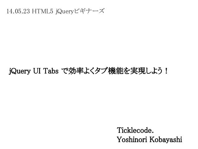 14.05.23 HTML5 jQueryビギナーズ jQuery UI Tabs で効率よくタブ機能を実現しよう! Ticklecode. Yoshinori Kobayashi