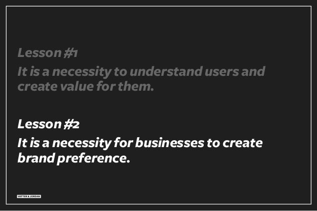 Lesson #1 It is a necessity to understand users and create value for them. Lesson #2 It is a necessity for businesses to c...