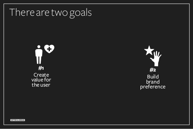 Therearetwogoals #2 Build brand preference #1 Create value for the user