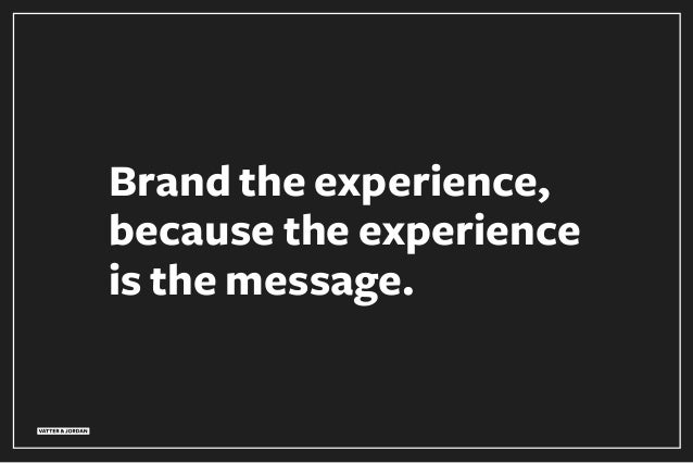 Brand the experience, because the experience is the message.