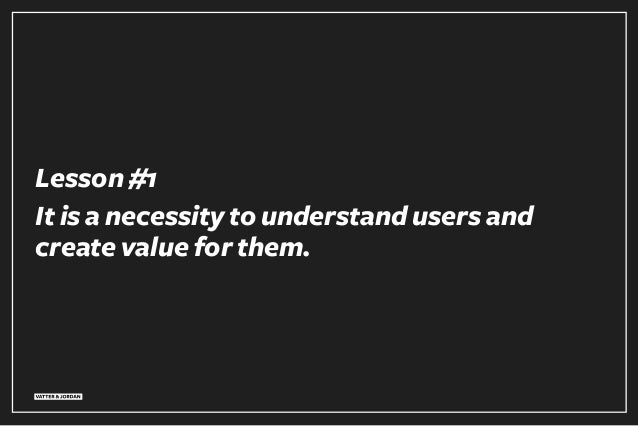 Lesson #1 It is a necessity to understand users and create value for them.