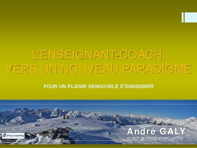 L'ENSEIGNANT-COACH, VERS UN NOUVEAU PARADIGME POUR UN PLAISIR RENOUVELÉ D'ENSEIGNER André GALY 24 Mai 2014 André GALY coac...