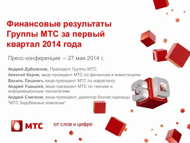 Финансовые результаты Группы МТС за первый квартал 2014 года Пресс-конференция – 27 мая 2014 г. Андрей Дубовсков, Президен...