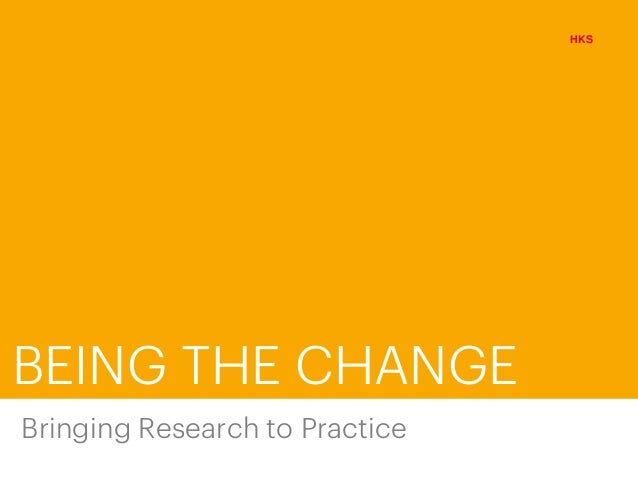 BEING THE CHANGE HKS Bringing Research to Practice