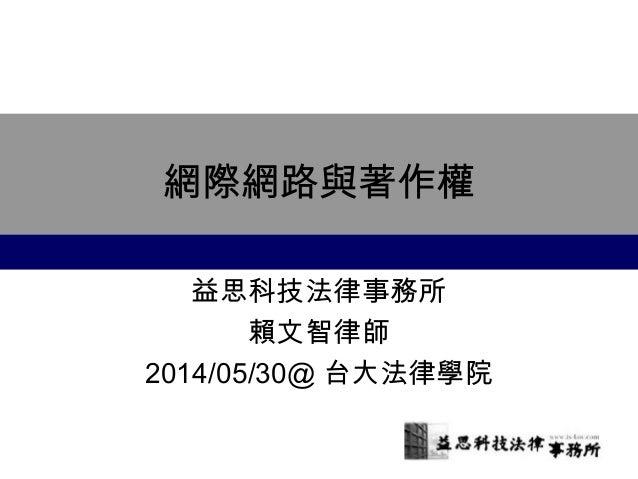 網際網路與著作權 益思科技法律事務所 賴文智律師 2014/05/30@ 台大法律學院