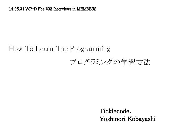 How To Learn The Programming 14.05.31 WP-D Fes #02 Interviews in MEMBERS Ticklecode. Yoshinori Kobayashi プログラミングの学習方法