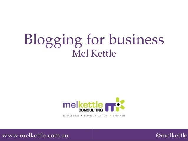 www.melkettle.com.au! @melkettle Blogging for business! Mel Kettle!